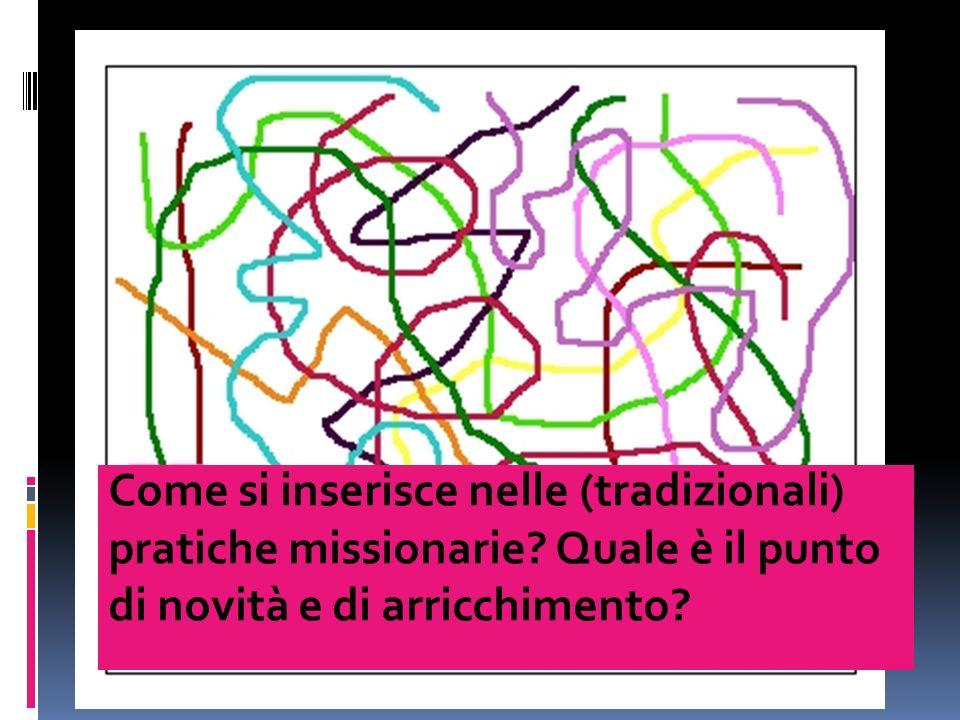Come si inserisce nelle (tradizionali) pratiche missionarie? Quale è il punto di novità e di arricchimento?