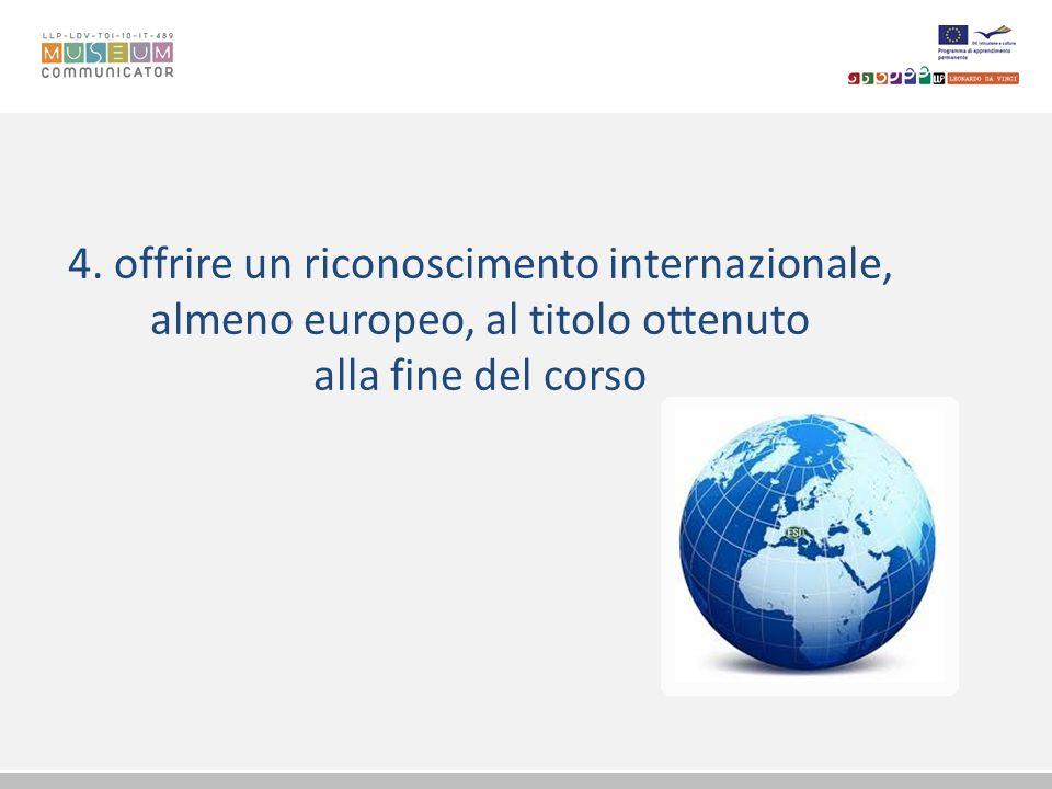 4. offrire un riconoscimento internazionale, almeno europeo, al titolo ottenuto alla fine del corso
