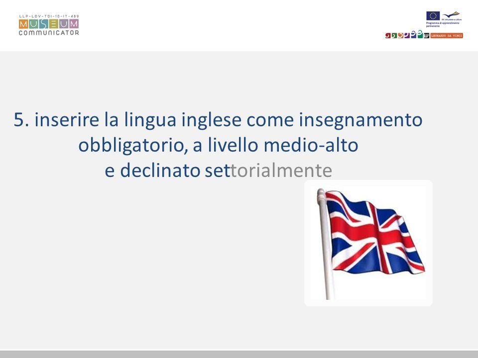5. inserire la lingua inglese come insegnamento obbligatorio, a livello medio-alto e declinato settorialmente