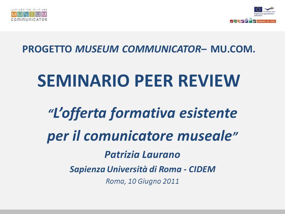 PROGETTO MUSEUM COMMUNICATOR– MU.COM. SEMINARIO PEER REVIEW Lofferta formativa esistente per il comunicatore museale Patrizia Laurano Sapienza Univers