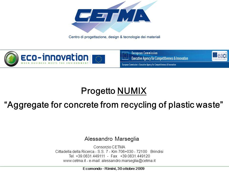 Ecomondo - Rimini, 30 ottobre 2009 Progetto NUMIX Aggregate for concrete from recycling of plastic waste Alessandro Marseglia Consorzio CETMA Cittadel
