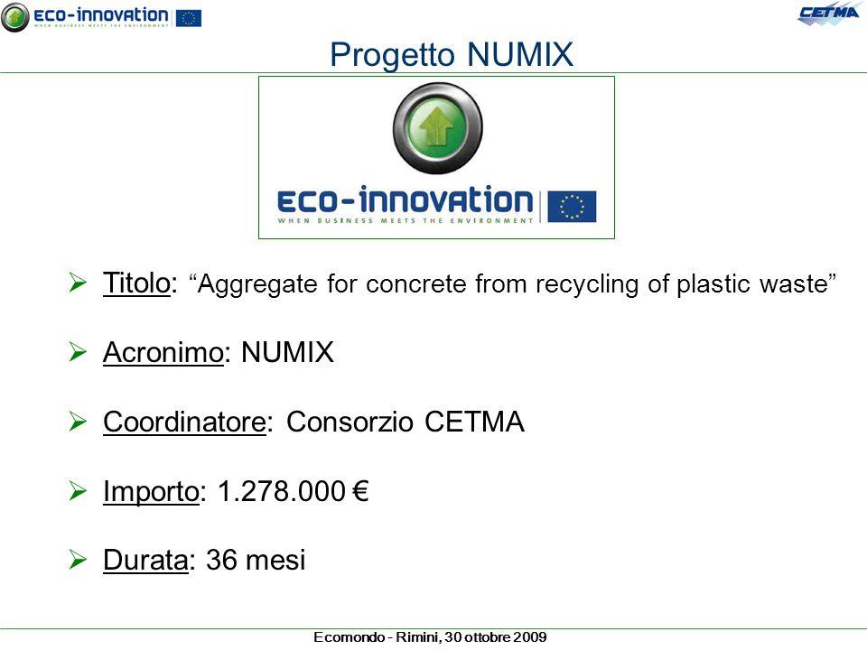 Ecomondo - Rimini, 30 ottobre 2009 Progetto NUMIX Titolo: Aggregate for concrete from recycling of plastic waste Acronimo: NUMIX Coordinatore: Consorz