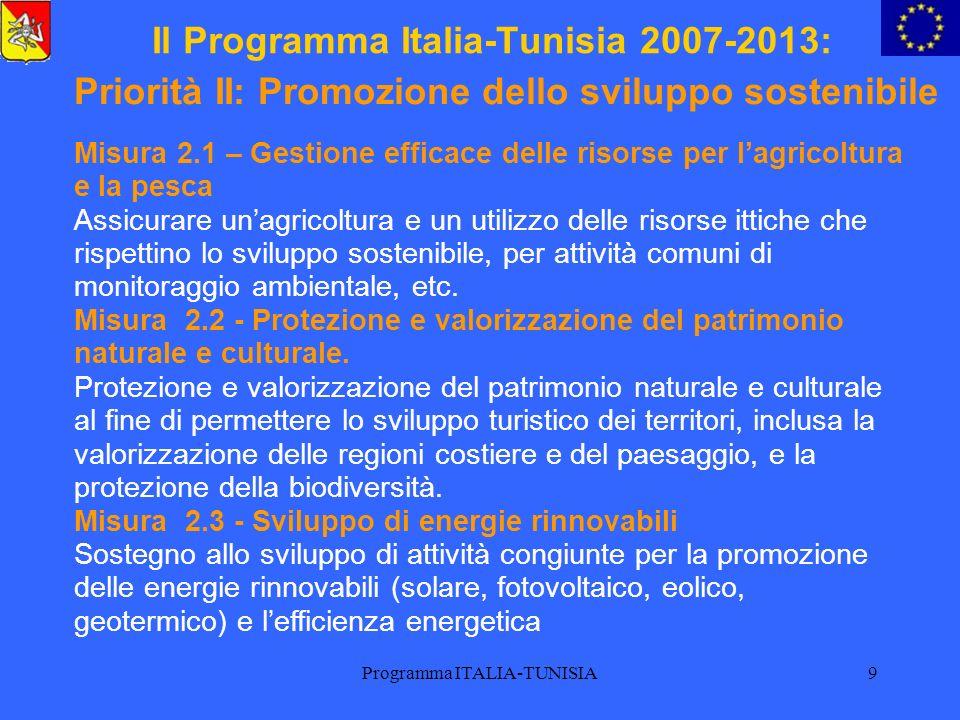 Programma ITALIA-TUNISIA10 Il Programma Italia-Tunisia 2007-2013: Priorità III: Cooperazione culturale e scientifica e sostegno al tessuto associativo Misura 3.1 – Sostegno alla cooperazione a livello associativo Sostegno alla cooperazione a livello associativo, al fine di promuovere lo sviluppo locale, il sostegno alle popolazioni vulnerabili, lambiente.