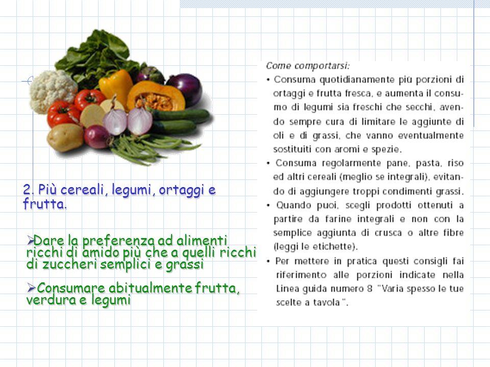 2. Più cereali, legumi, ortaggi e frutta. Dare la preferenza ad alimenti ricchi di amido più che a quelli ricchi di zuccheri semplici e grassi Dare la