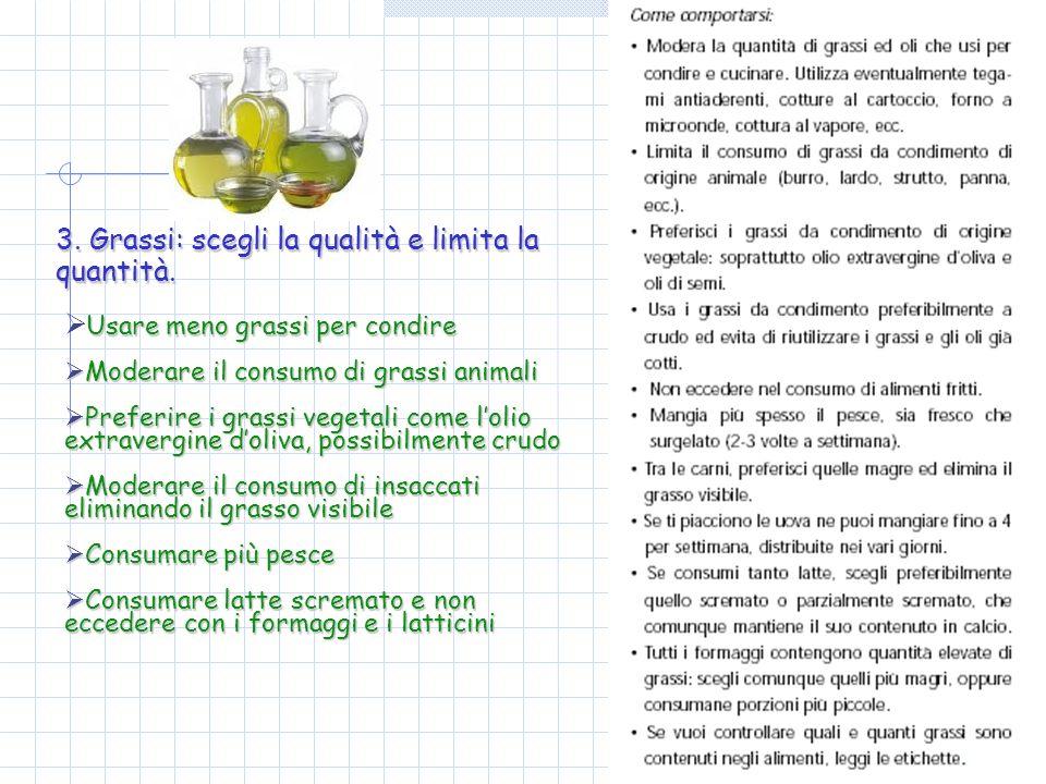 3. Grassi: scegli la qualità e limita la quantità. Usare meno grassi per condire Moderare il consumo di grassi animali Moderare il consumo di grassi a