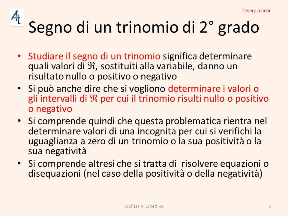 Segno di un trinomio di 2° grado Studiare il segno di un trinomio significa determinare quali valori di, sostituiti alla variabile, danno un risultato
