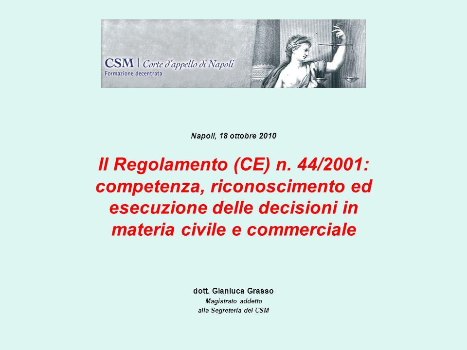 dott. Gianluca Grasso Magistrato addetto alla Segreteria del CSM Napoli, 18 ottobre 2010 Il Regolamento (CE) n. 44/2001: competenza, riconoscimento ed