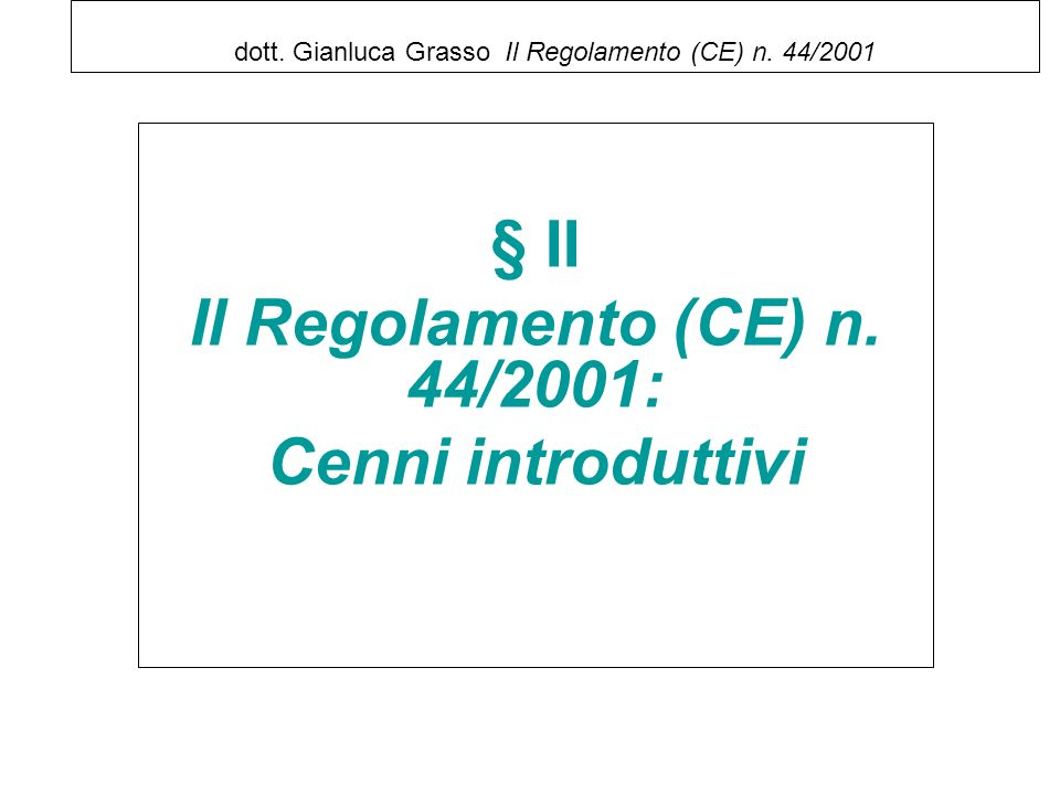 dott. Gianluca Grasso Il Regolamento (CE) n. 44/2001 § II Il Regolamento (CE) n. 44/2001: Cenni introduttivi