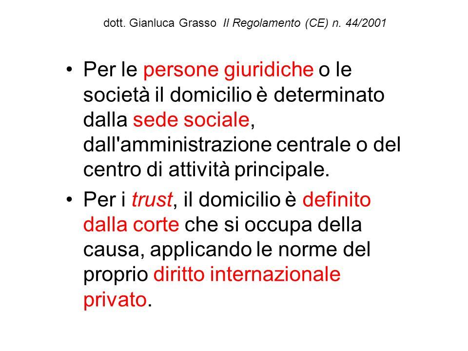 dott. Gianluca Grasso Il Regolamento (CE) n. 44/2001 Per le persone giuridiche o le società il domicilio è determinato dalla sede sociale, dall'ammini