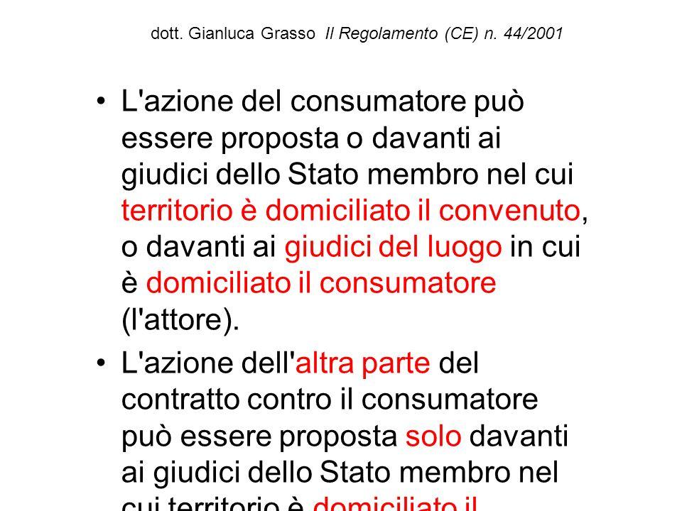 dott. Gianluca Grasso Il Regolamento (CE) n. 44/2001 L'azione del consumatore può essere proposta o davanti ai giudici dello Stato membro nel cui terr