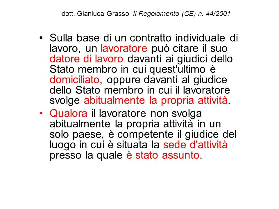 dott. Gianluca Grasso Il Regolamento (CE) n. 44/2001 Sulla base di un contratto individuale di lavoro, un lavoratore può citare il suo datore di lavor