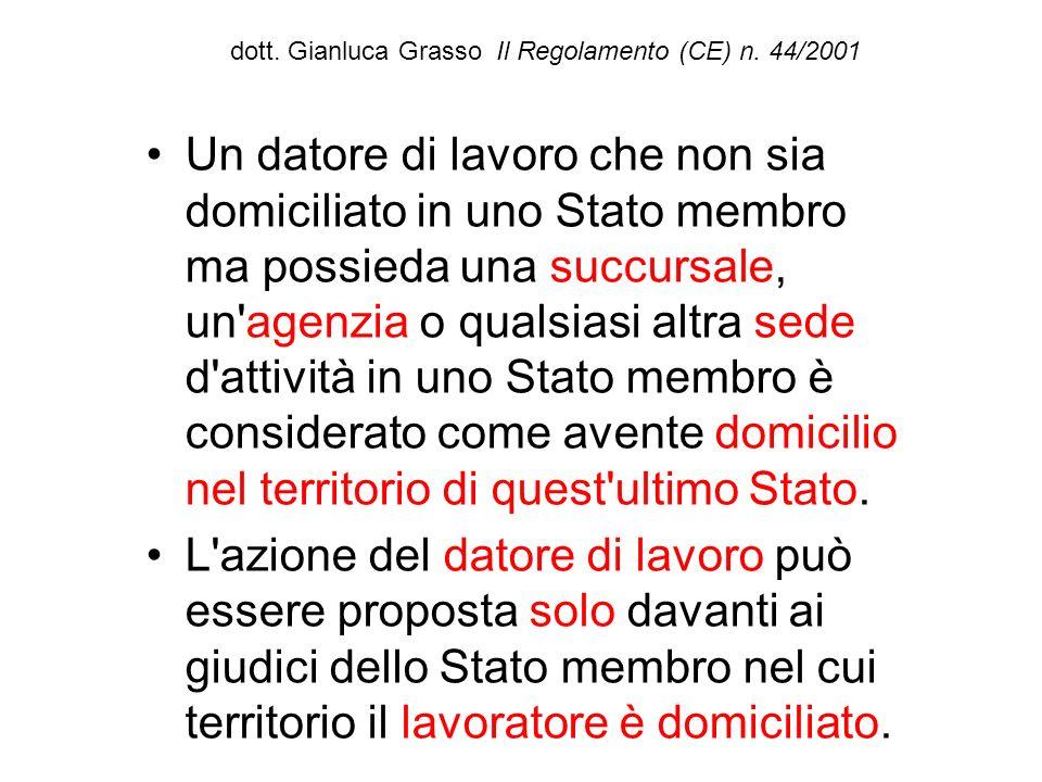dott. Gianluca Grasso Il Regolamento (CE) n. 44/2001 Un datore di lavoro che non sia domiciliato in uno Stato membro ma possieda una succursale, un'ag
