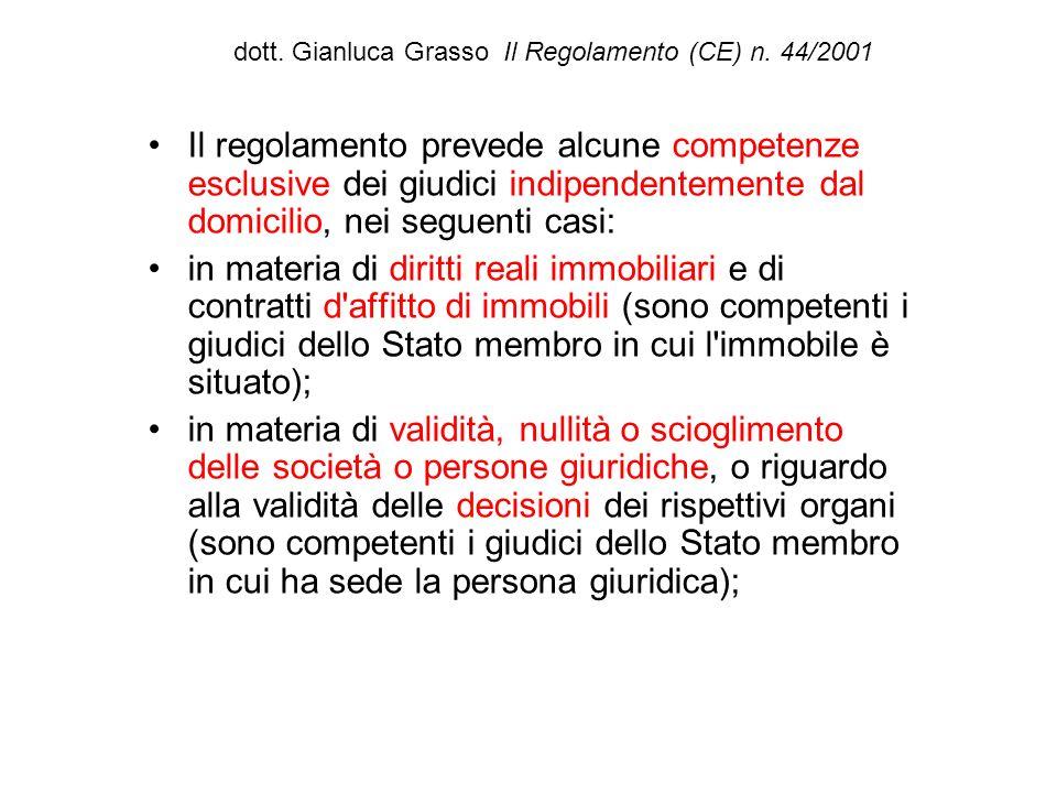 dott. Gianluca Grasso Il Regolamento (CE) n. 44/2001 Il regolamento prevede alcune competenze esclusive dei giudici indipendentemente dal domicilio, n