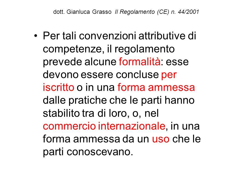dott. Gianluca Grasso Il Regolamento (CE) n. 44/2001 Per tali convenzioni attributive di competenze, il regolamento prevede alcune formalità: esse dev