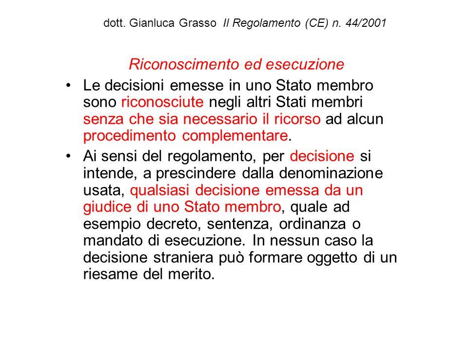 dott. Gianluca Grasso Il Regolamento (CE) n. 44/2001 Riconoscimento ed esecuzione Le decisioni emesse in uno Stato membro sono riconosciute negli altr