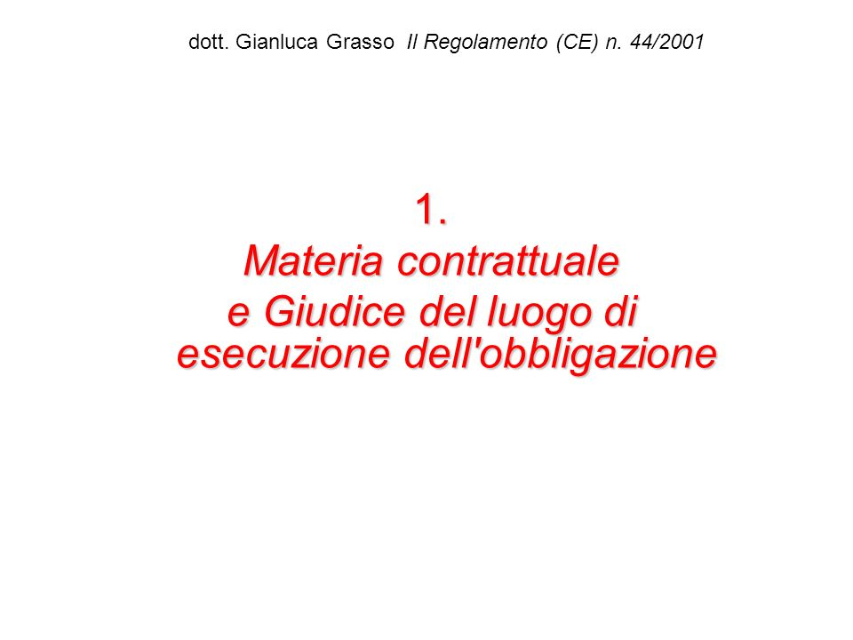 dott. Gianluca Grasso Il Regolamento (CE) n. 44/20011. Materia contrattuale e Giudice del luogo di esecuzione dell'obbligazione