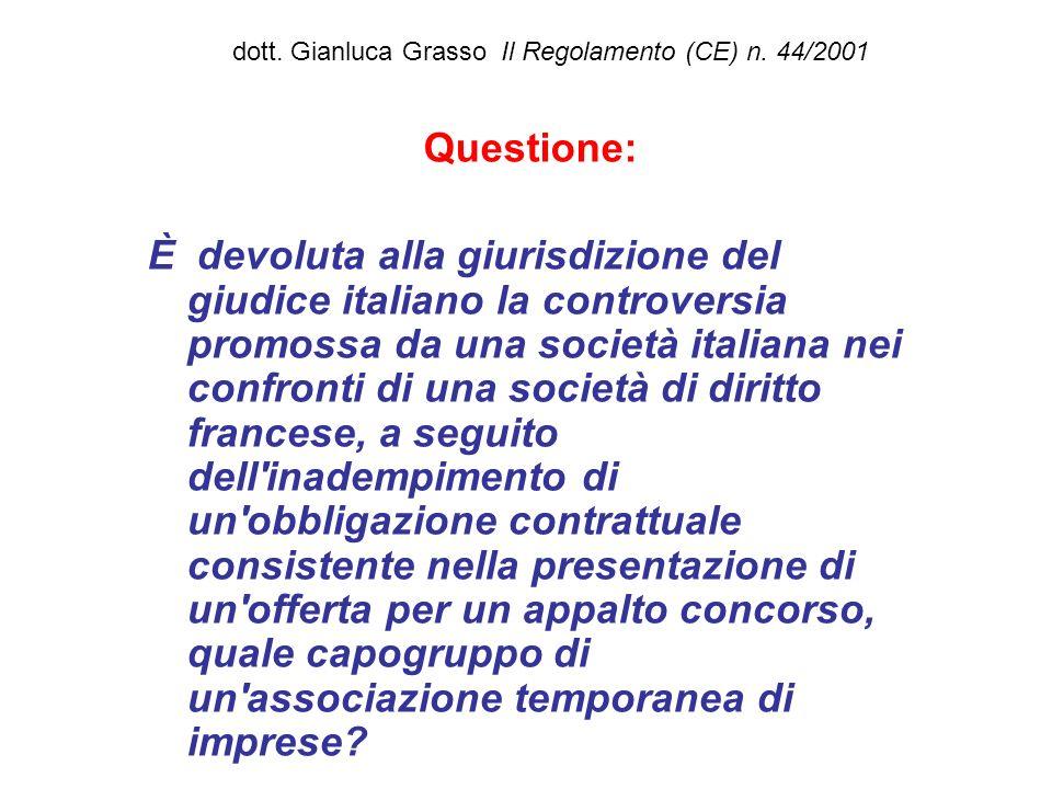 dott. Gianluca Grasso Il Regolamento (CE) n. 44/2001 Questione: È devoluta alla giurisdizione del giudice italiano la controversia promossa da una soc