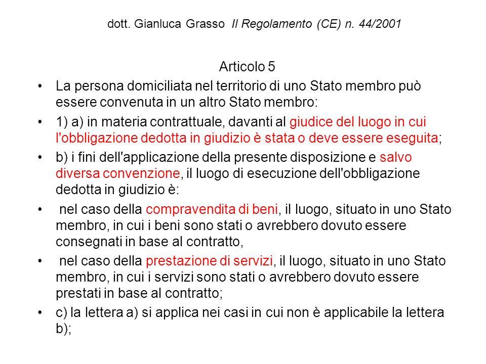 dott. Gianluca Grasso Il Regolamento (CE) n. 44/2001 Articolo 5 La persona domiciliata nel territorio di uno Stato membro può essere convenuta in un a