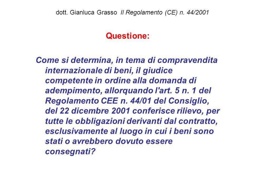 dott. Gianluca Grasso Il Regolamento (CE) n. 44/2001 Questione: Come si determina, in tema di compravendita internazionale di beni, il giudice compete