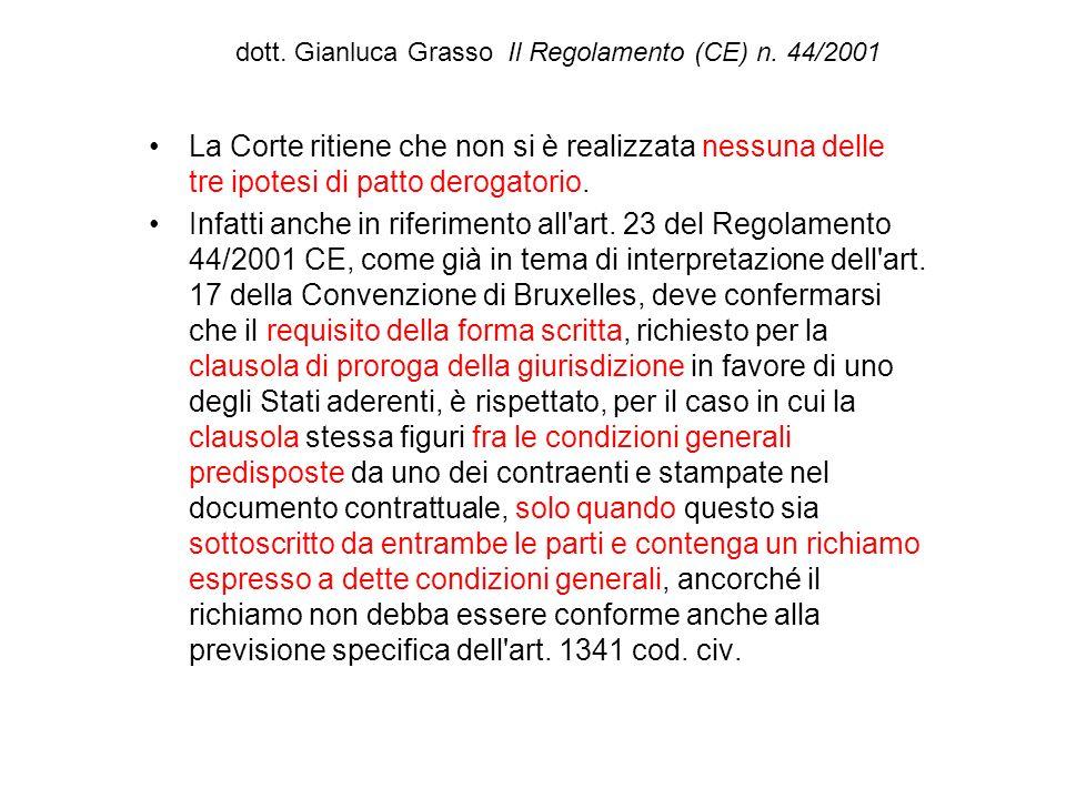 dott. Gianluca Grasso Il Regolamento (CE) n. 44/2001 La Corte ritiene che non si è realizzata nessuna delle tre ipotesi di patto derogatorio. Infatti