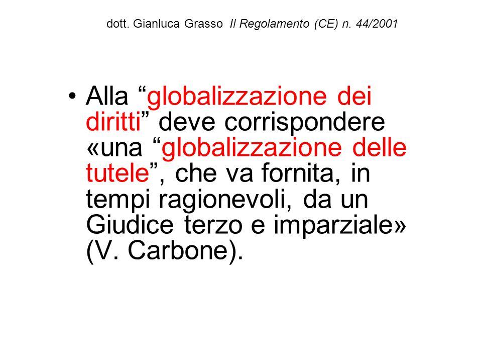dott. Gianluca Grasso Il Regolamento (CE) n. 44/2001 Alla globalizzazione dei diritti deve corrispondere «una globalizzazione delle tutele, che va for