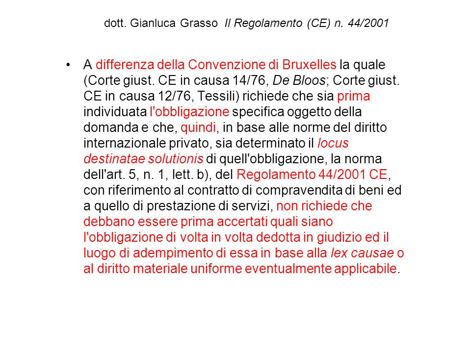dott. Gianluca Grasso Il Regolamento (CE) n. 44/2001 A differenza della Convenzione di Bruxelles la quale (Corte giust. CE in causa 14/76, De Bloos; C