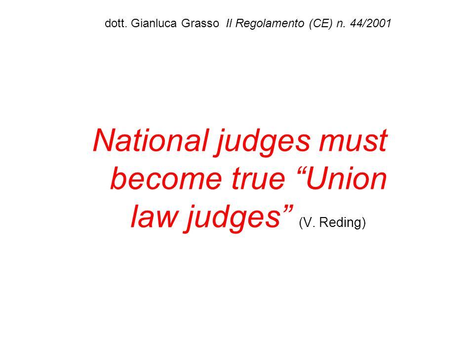 dott. Gianluca Grasso Il Regolamento (CE) n. 44/2001 National judges must become true Union law judges (V. Reding)
