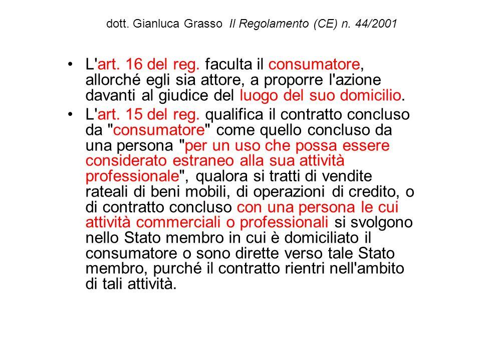 dott. Gianluca Grasso Il Regolamento (CE) n. 44/2001 L'art. 16 del reg. faculta il consumatore, allorché egli sia attore, a proporre l'azione davanti