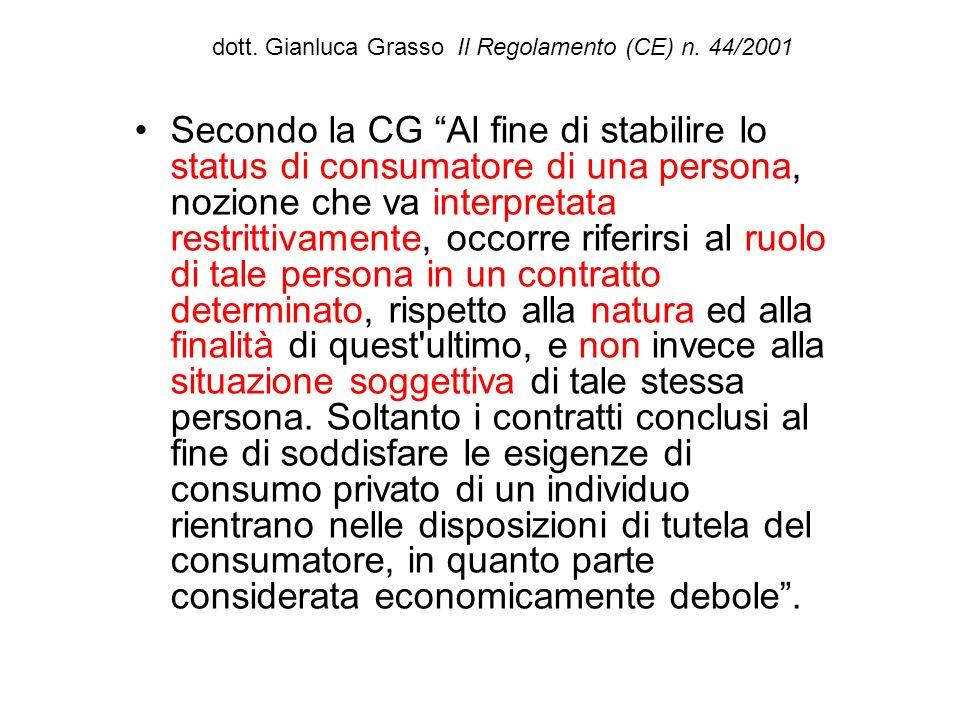 dott. Gianluca Grasso Il Regolamento (CE) n. 44/2001 Secondo la CG Al fine di stabilire lo status di consumatore di una persona, nozione che va interp