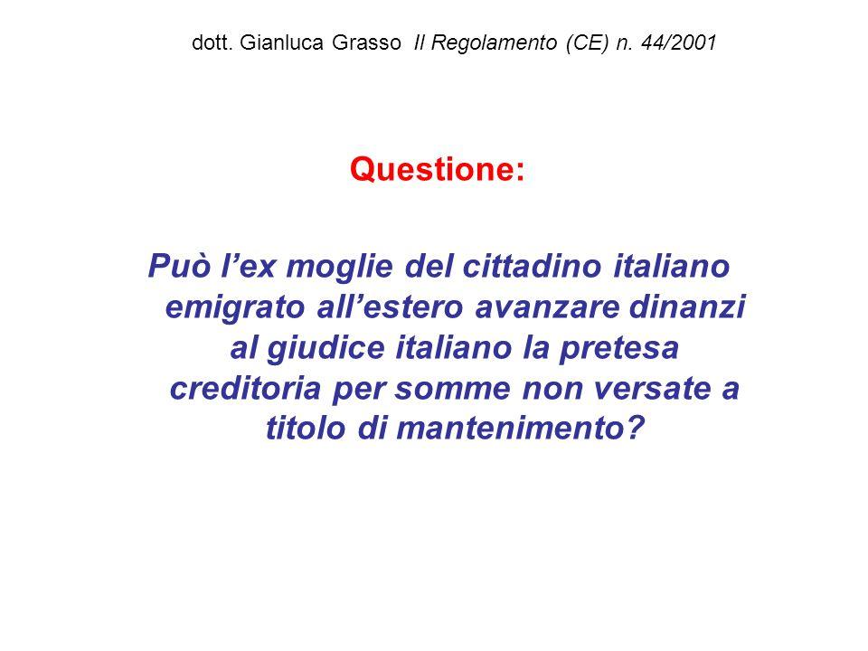 dott. Gianluca Grasso Il Regolamento (CE) n. 44/2001 Questione: Può lex moglie del cittadino italiano emigrato allestero avanzare dinanzi al giudice i