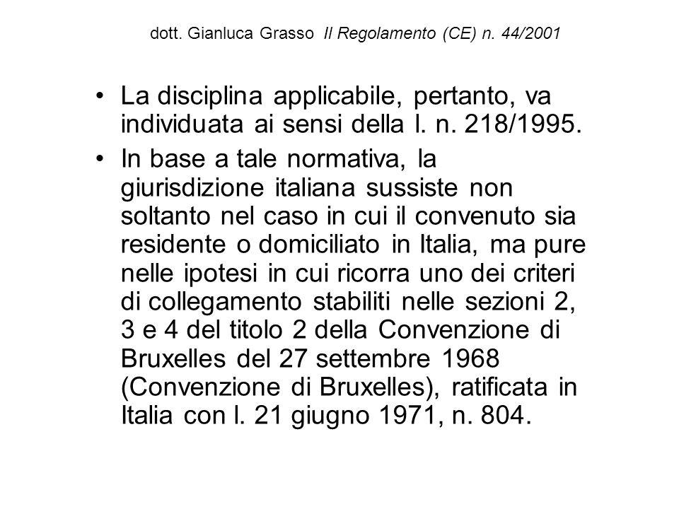 dott. Gianluca Grasso Il Regolamento (CE) n. 44/2001 La disciplina applicabile, pertanto, va individuata ai sensi della l. n. 218/1995. In base a tale