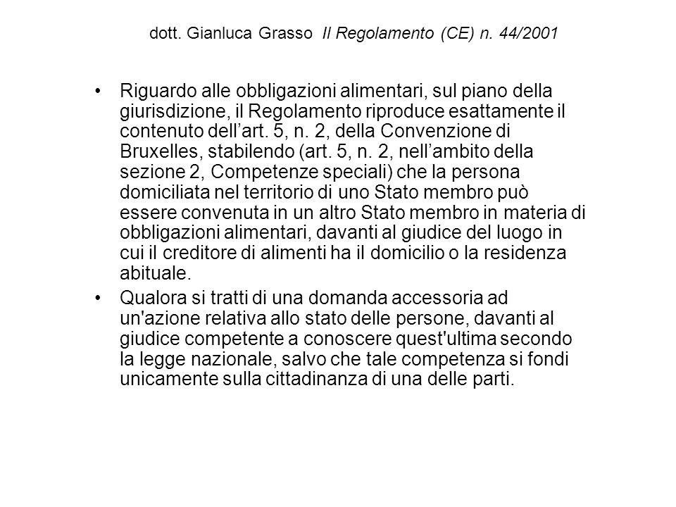 dott. Gianluca Grasso Il Regolamento (CE) n. 44/2001 Riguardo alle obbligazioni alimentari, sul piano della giurisdizione, il Regolamento riproduce es
