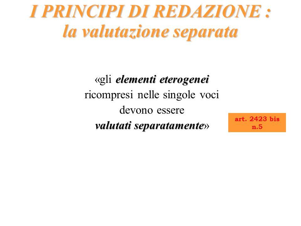 elementi eterogenei «gli elementi eterogenei ricompresi nelle singole voci devono essere valutati separatamente valutati separatamente» I PRINCIPI DI