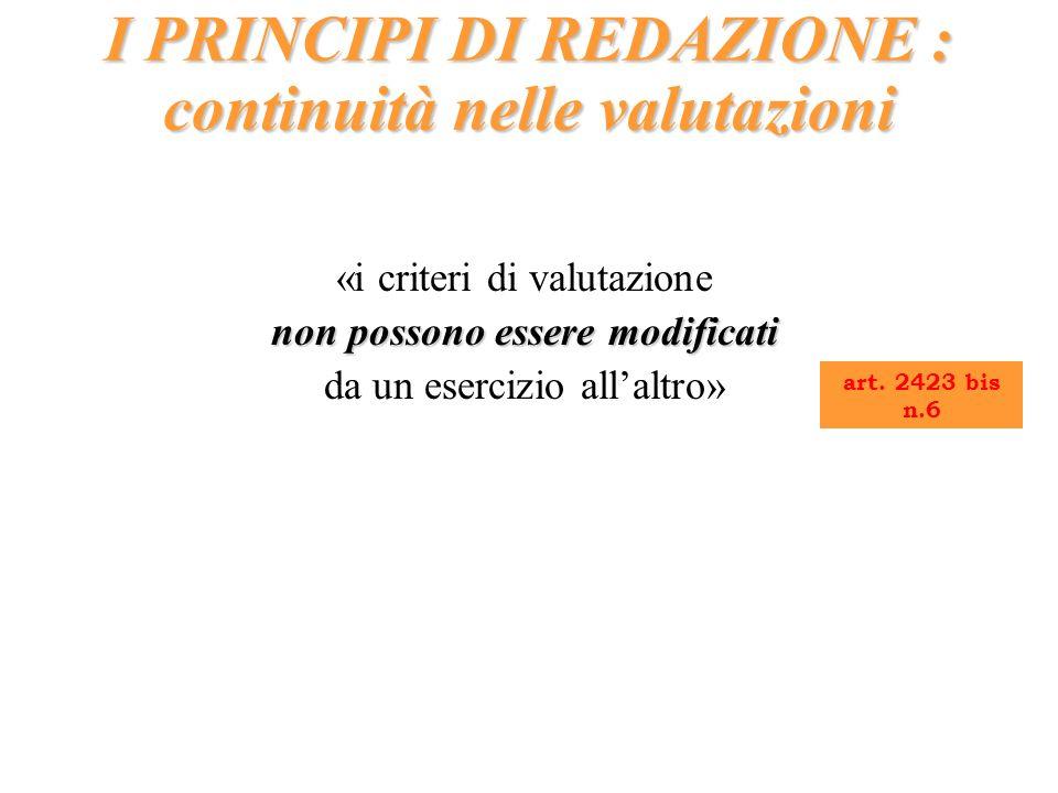 «i criteri di valutazione non possono essere modificati da un esercizio allaltro» I PRINCIPI DI REDAZIONE : continuità nelle valutazioni art. 2423 bis