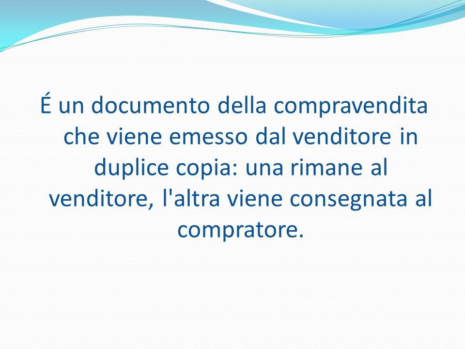 É un documento della compravendita che viene emesso dal venditore in duplice copia: una rimane al venditore, l'altra viene consegnata al compratore.