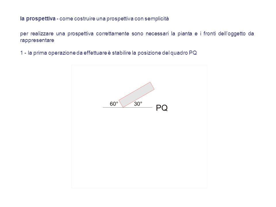 per realizzare una prospettiva correttamente sono necessari la pianta e i fronti delloggetto da rappresentare 1 - la prima operazione da effettuare è