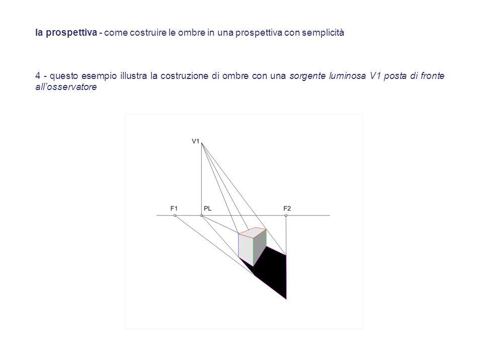 4 - questo esempio illustra la costruzione di ombre con una sorgente luminosa V1 posta di fronte allosservatore la prospettiva - come costruire le omb