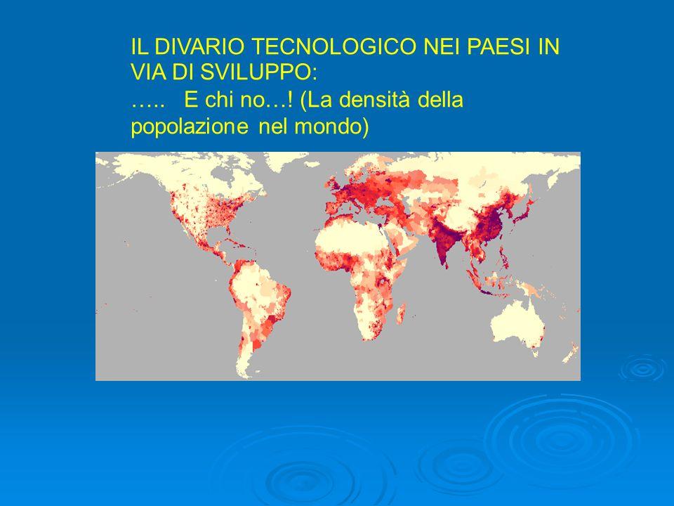 IL DIVARIO TECNOLOGICO NEI PAESI IN VIA DI SVILUPPO: ….. E chi no…! (La densità della popolazione nel mondo)