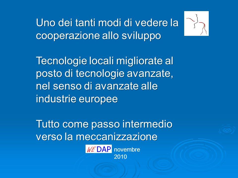 novembre 2010 Uno dei tanti modi di vedere la cooperazione allo sviluppo Tecnologie locali migliorate al posto di tecnologie avanzate, nel senso di av