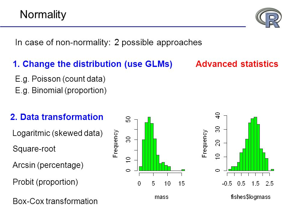 Normality In case of non-normality: 2 possible approaches 1. Change the distribution (use GLMs) Logaritmic (skewed data) 2. Data transformation E.g. P