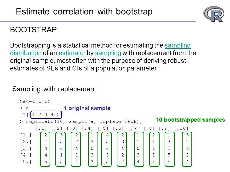 >a<-c(1:5) > a [1] 1 2 3 4 5 > replicate(10, sample(a, replace=TRUE)) [,1] [,2] [,3] [,4] [,5] [,6] [,7] [,8] [,9] [,10] [1,] 2 3 2 1 4 2 1 2 1 3 [2,]