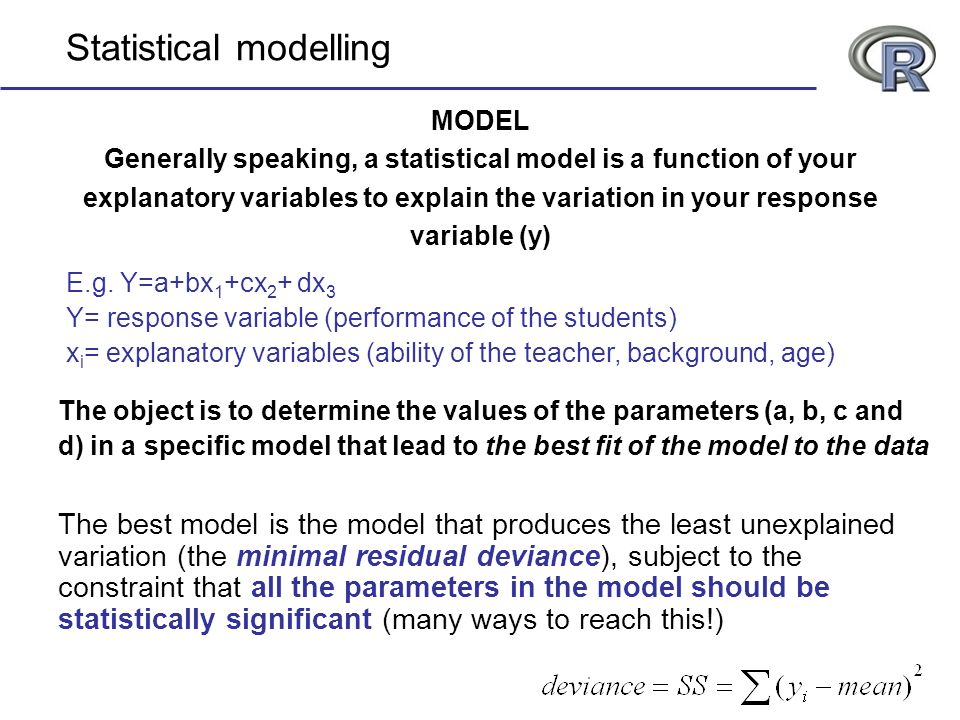 Statistical modelling MODEL Generally speaking, a statistical model is a function of your explanatory variables to explain the variation in your respo