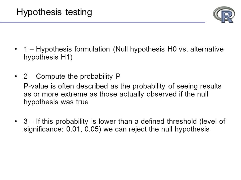Hypothesis testing 1 – Hypothesis formulation (Null hypothesis H0 vs. alternative hypothesis H1) 2 – Compute the probability P P-value is often descri
