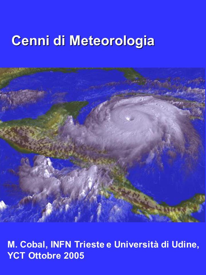 Cenni di Meteorologia Cenni di Meteorologia Marina Cobal, Universita di Udine, YCT 2005 M. Cobal, INFN Trieste e Università di Udine, YCT Ottobre 2005