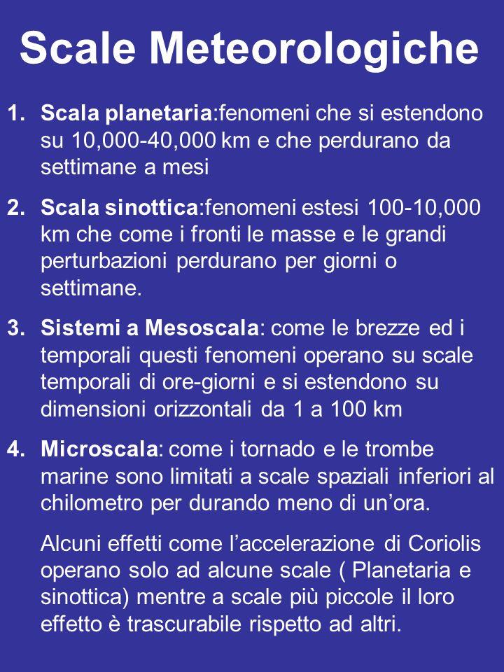 Scale Meteorologiche 1.Scala planetaria:fenomeni che si estendono su 10,000-40,000 km e che perdurano da settimane a mesi 2.Scala sinottica:fenomeni e