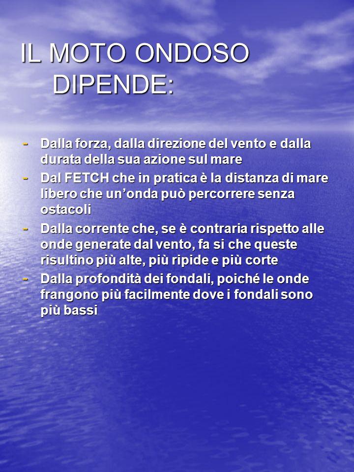 IL MOTO ONDOSO DIPENDE: IL MOTO ONDOSO DIPENDE: - Dalla forza, dalla direzione del vento e dalla durata della sua azione sul mare - Dal FETCH che in p