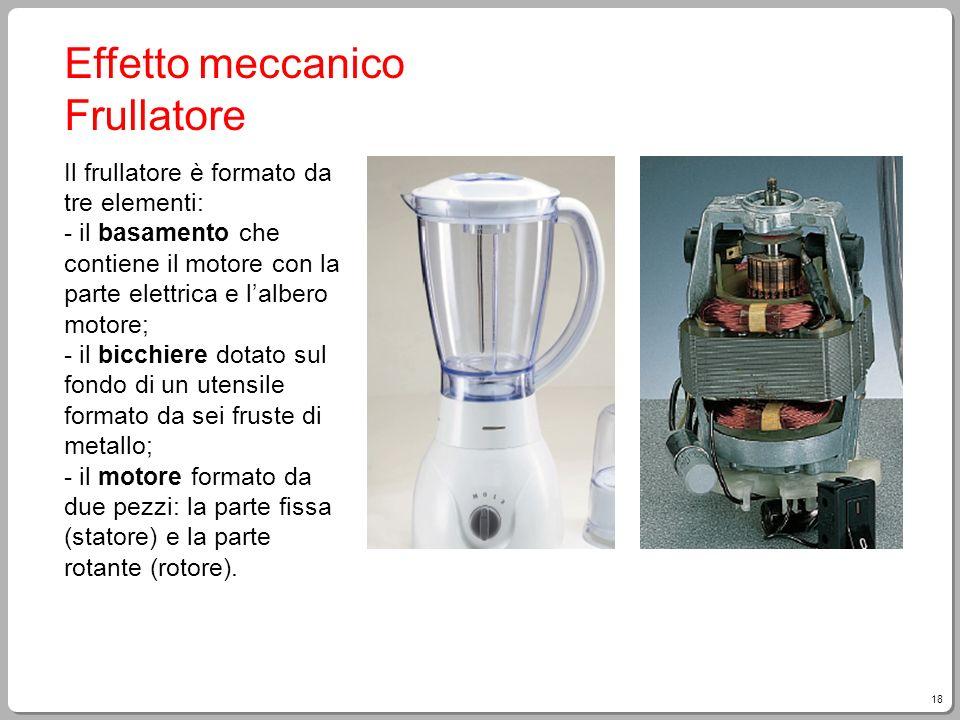 18 Effetto meccanico Frullatore Il frullatore è formato da tre elementi: - il basamento che contiene il motore con la parte elettrica e lalbero motore