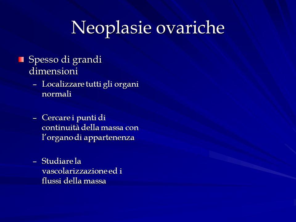 Neoplasie ovariche Spesso di grandi dimensioni –Localizzare tutti gli organi normali –Cercare i punti di continuità della massa con lorgano di apparte