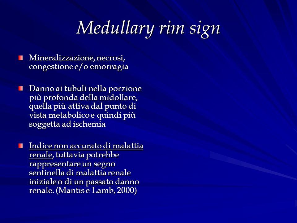 Medullary rim sign Mineralizzazione, necrosi, congestione e/o emorragia Danno ai tubuli nella porzione più profonda della midollare, quella più attiva