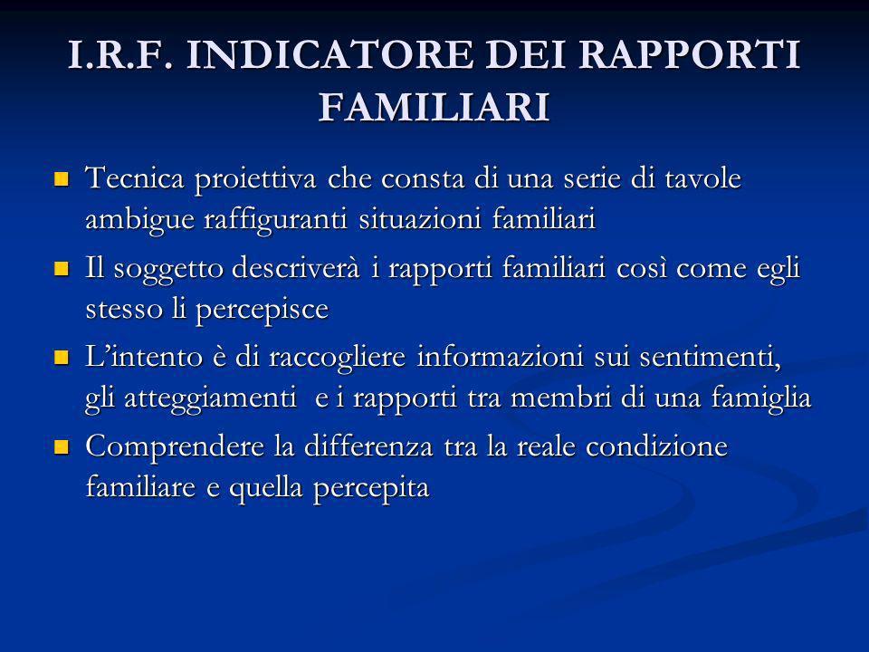 I.R.F. INDICATORE DEI RAPPORTI FAMILIARI Tecnica proiettiva che consta di una serie di tavole ambigue raffiguranti situazioni familiari Tecnica proiet